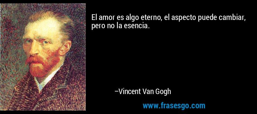 El amor es algo eterno, el aspecto puede cambiar, pero no la esencia. – Vincent Van Gogh