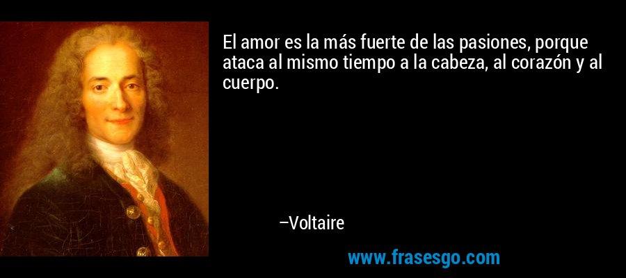 El amor es la más fuerte de las pasiones, porque ataca al mismo tiempo a la cabeza, al corazón y al cuerpo. – Voltaire