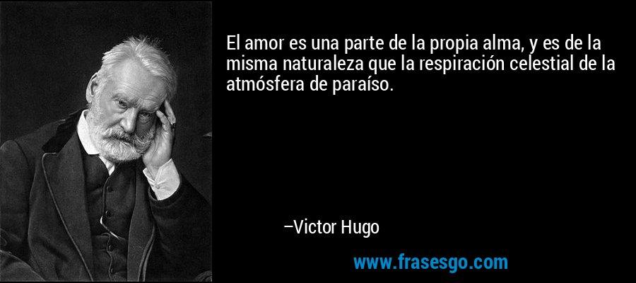 El amor es una parte de la propia alma, y es de la misma naturaleza que la respiración celestial de la atmósfera de paraíso. – Victor Hugo