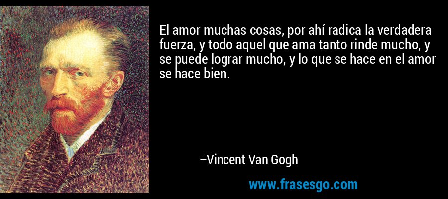 El amor muchas cosas, por ahí radica la verdadera fuerza, y todo aquel que ama tanto rinde mucho, y se puede lograr mucho, y lo que se hace en el amor se hace bien. – Vincent Van Gogh