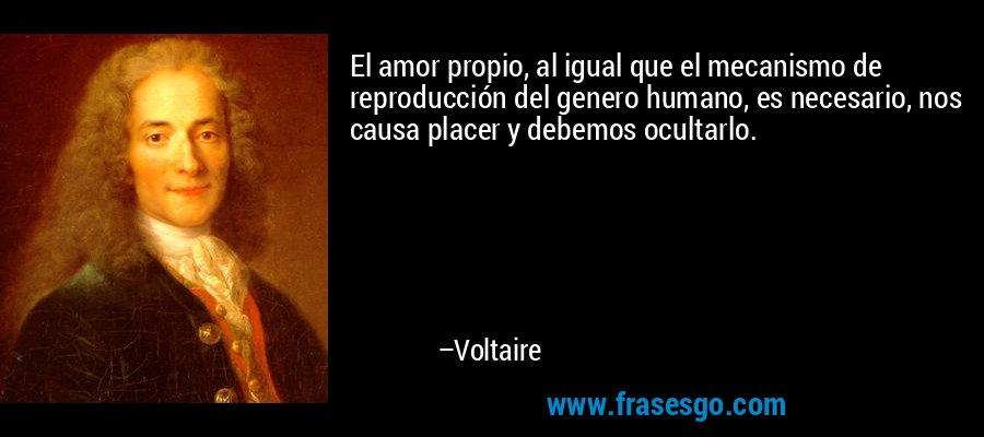 El amor propio, al igual que el mecanismo de reproducción del genero humano, es necesario, nos causa placer y debemos ocultarlo. – Voltaire