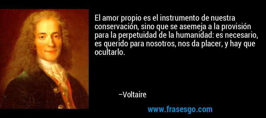 El amor propio es el instrumento de nuestra conservación, sino que se asemeja a la provisión para la perpetuidad de la humanidad: es necesario, es querido para nosotros, nos da placer, y hay que ocultarlo. – Voltaire