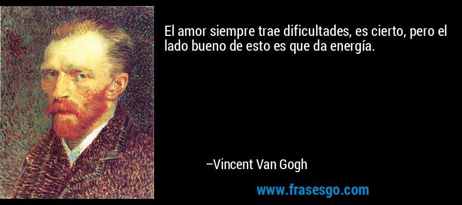 El amor siempre trae dificultades, es cierto, pero el lado bueno de esto es que da energía. – Vincent Van Gogh