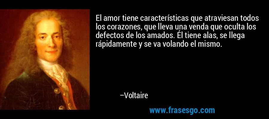 El amor tiene características que atraviesan todos los corazones, que lleva una venda que oculta los defectos de los amados. Él tiene alas, se llega rápidamente y se va volando el mismo. – Voltaire