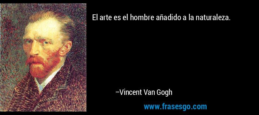 El arte es el hombre añadido a la naturaleza. – Vincent Van Gogh