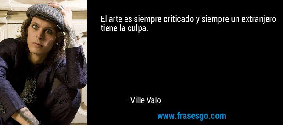El arte es siempre criticado y siempre un extranjero tiene la culpa. – Ville Valo