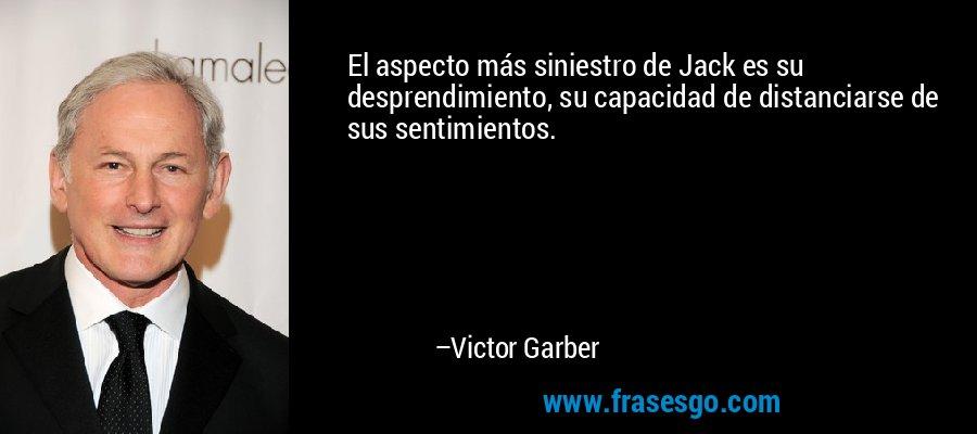 El aspecto más siniestro de Jack es su desprendimiento, su capacidad de distanciarse de sus sentimientos. – Victor Garber