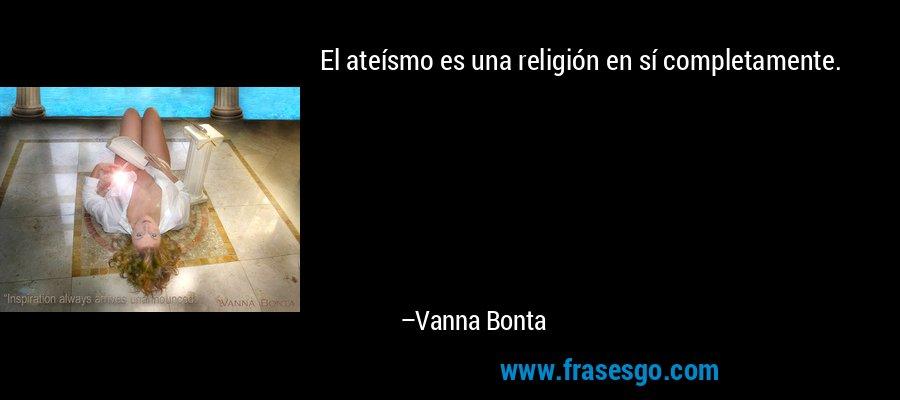 El ateísmo es una religión en sí completamente. – Vanna Bonta