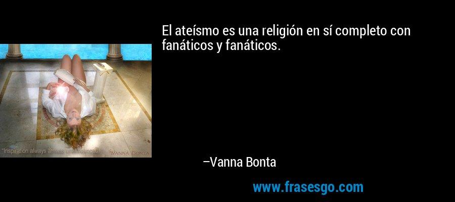 El ateísmo es una religión en sí completo con fanáticos y fanáticos. – Vanna Bonta