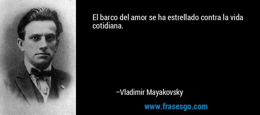 El barco del amor se ha estrellado contra la vida cotidiana. – Vladimir Mayakovsky