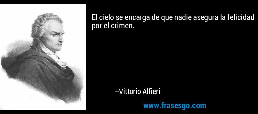 El cielo se encarga de que nadie asegura la felicidad por el crimen. – Vittorio Alfieri