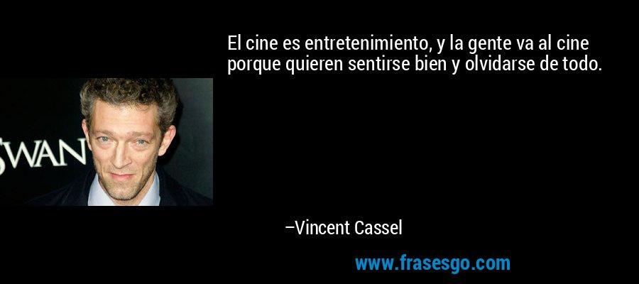 El cine es entretenimiento, y la gente va al cine porque quieren sentirse bien y olvidarse de todo. – Vincent Cassel
