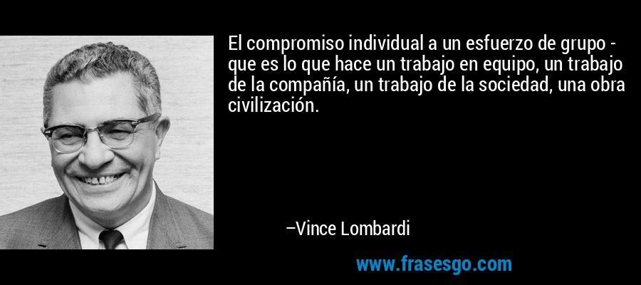 El compromiso individual a un esfuerzo de grupo - que es lo que hace un trabajo en equipo, un trabajo de la compañía, un trabajo de la sociedad, una obra civilización. – Vince Lombardi
