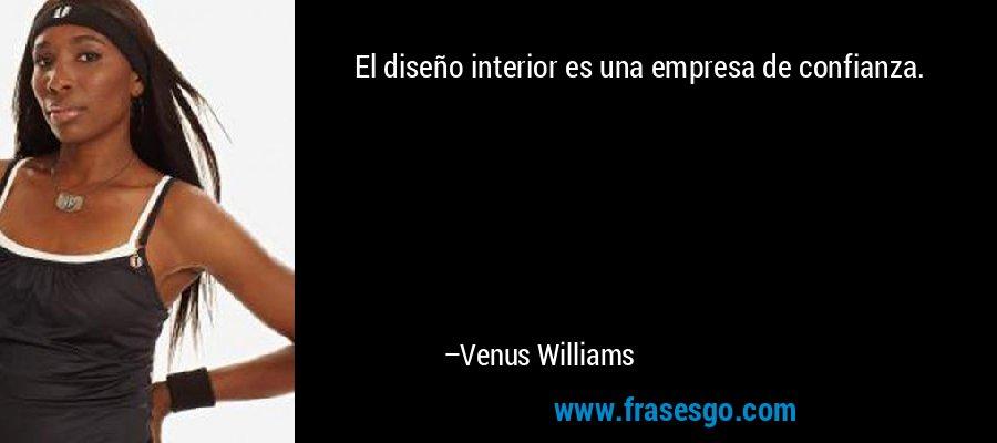El diseño interior es una empresa de confianza. – Venus Williams