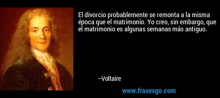 El divorcio probablemente se remonta a la misma época que el matrimonio. Yo creo, sin embargo, que el matrimonio es algunas semanas más antiguo. – Voltaire