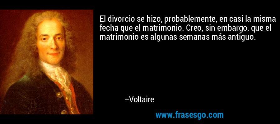 El divorcio se hizo, probablemente, en casi la misma fecha que el matrimonio. Creo, sin embargo, que el matrimonio es algunas semanas más antiguo. – Voltaire
