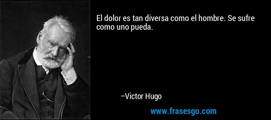 El dolor es tan diversa como el hombre. Se sufre como uno pueda. – Victor Hugo