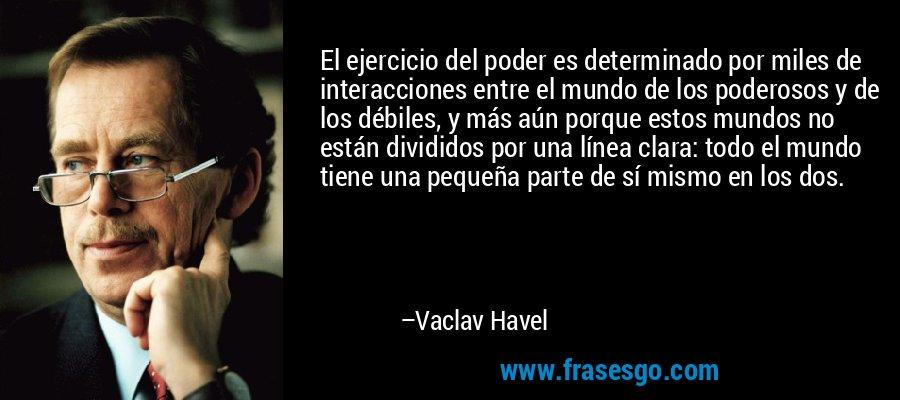 El ejercicio del poder es determinado por miles de interacciones entre el mundo de los poderosos y de los débiles, y más aún porque estos mundos no están divididos por una línea clara: todo el mundo tiene una pequeña parte de sí mismo en los dos. – Vaclav Havel