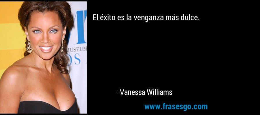 El éxito es la venganza más dulce. – Vanessa Williams