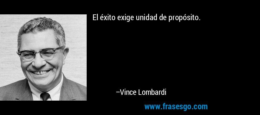 El éxito exige unidad de propósito. – Vince Lombardi