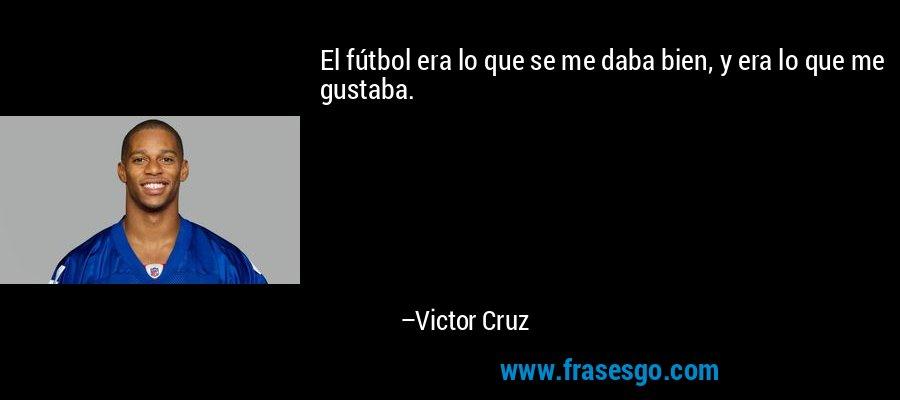 El fútbol era lo que se me daba bien, y era lo que me gustaba. – Victor Cruz