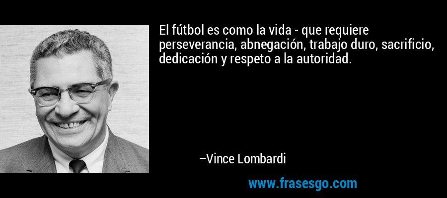 El fútbol es como la vida - que requiere perseverancia, abnegación, trabajo duro, sacrificio, dedicación y respeto a la autoridad. – Vince Lombardi