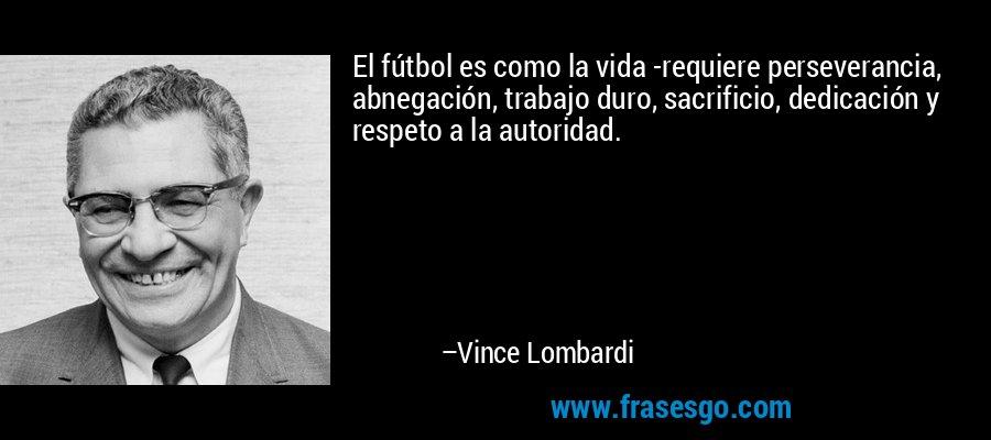 El fútbol es como la vida -requiere perseverancia, abnegación, trabajo duro, sacrificio, dedicación y respeto a la autoridad. – Vince Lombardi