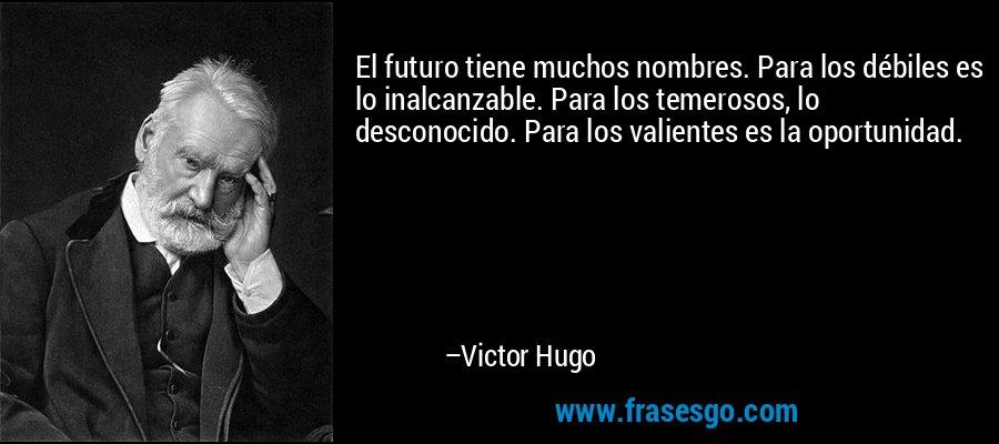 El futuro tiene muchos nombres. Para los débiles es lo inalcanzable. Para los temerosos, lo desconocido. Para los valientes es la oportunidad. – Victor Hugo