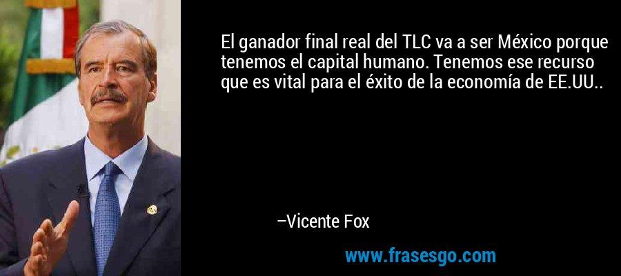 El ganador final real del TLC va a ser México porque tenemos el capital humano. Tenemos ese recurso que es vital para el éxito de la economía de EE.UU.. – Vicente Fox