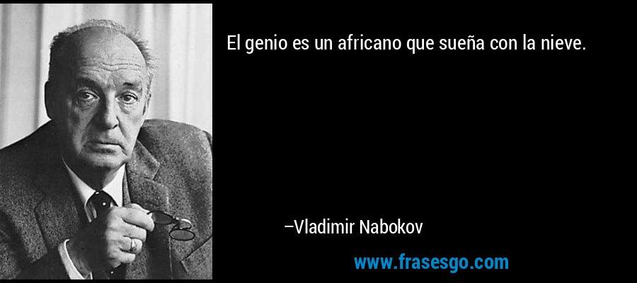 El genio es un africano que sueña con la nieve. – Vladimir Nabokov
