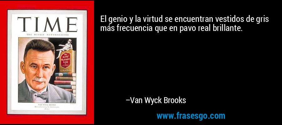 El genio y la virtud se encuentran vestidos de gris más frecuencia que en pavo real brillante. – Van Wyck Brooks