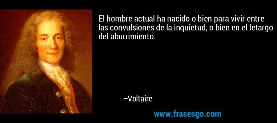 El hombre actual ha nacido o bien para vivir entre las convulsiones de la inquietud, o bien en el letargo del aburrimiento. – Voltaire