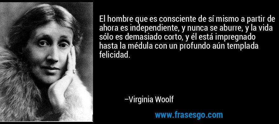 El hombre que es consciente de sí mismo a partir de ahora es independiente, y nunca se aburre, y la vida sólo es demasiado corto, y él está impregnado hasta la médula con un profundo aún templada felicidad. – Virginia Woolf