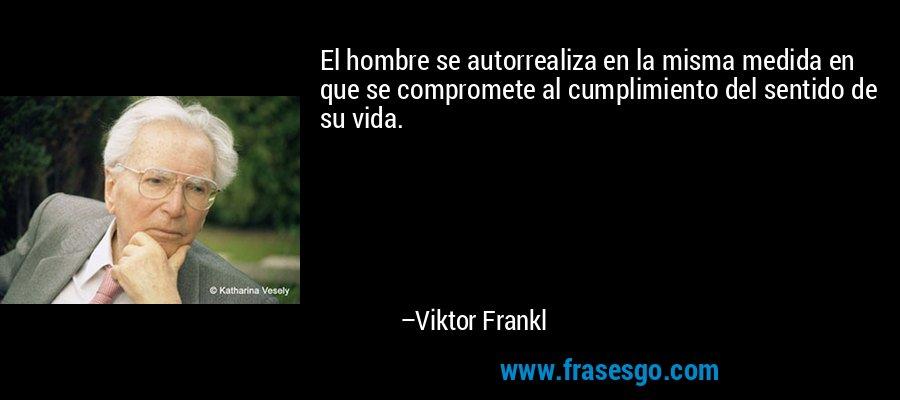 El hombre se autorrealiza en la misma medida en que se compromete al cumplimiento del sentido de su vida. – Viktor Frankl