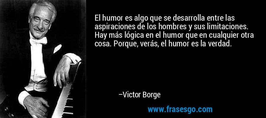 El humor es algo que se desarrolla entre las aspiraciones de los hombres y sus limitaciones. Hay más lógica en el humor que en cualquier otra cosa. Porque, verás, el humor es la verdad. – Victor Borge
