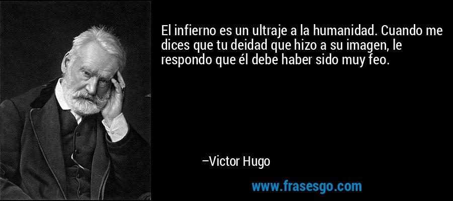 El infierno es un ultraje a la humanidad. Cuando me dices que tu deidad que hizo a su imagen, le respondo que él debe haber sido muy feo. – Victor Hugo