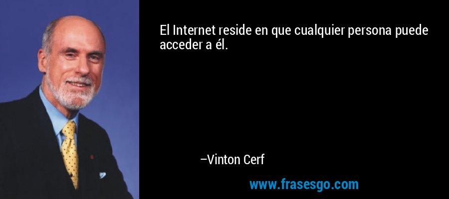 El Internet reside en que cualquier persona puede acceder a él. – Vinton Cerf