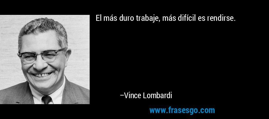 El más duro trabaje, más difícil es rendirse. – Vince Lombardi