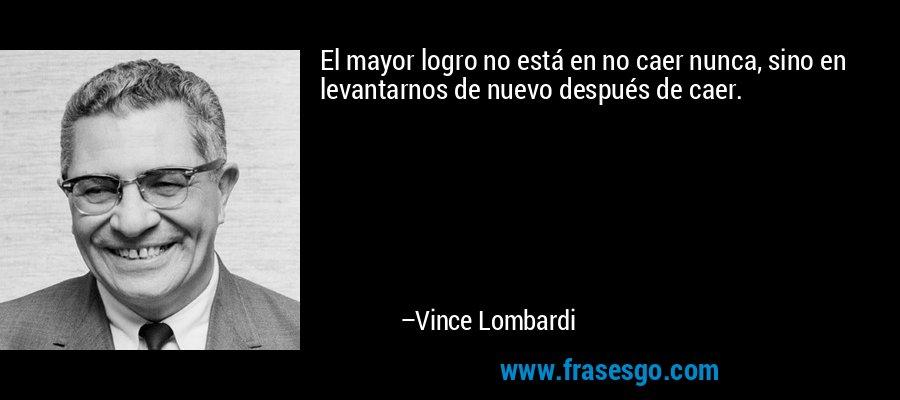 El mayor logro no está en no caer nunca, sino en levantarnos de nuevo después de caer. – Vince Lombardi