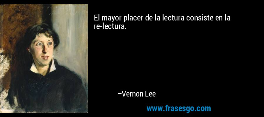 El mayor placer de la lectura consiste en la re-lectura. – Vernon Lee