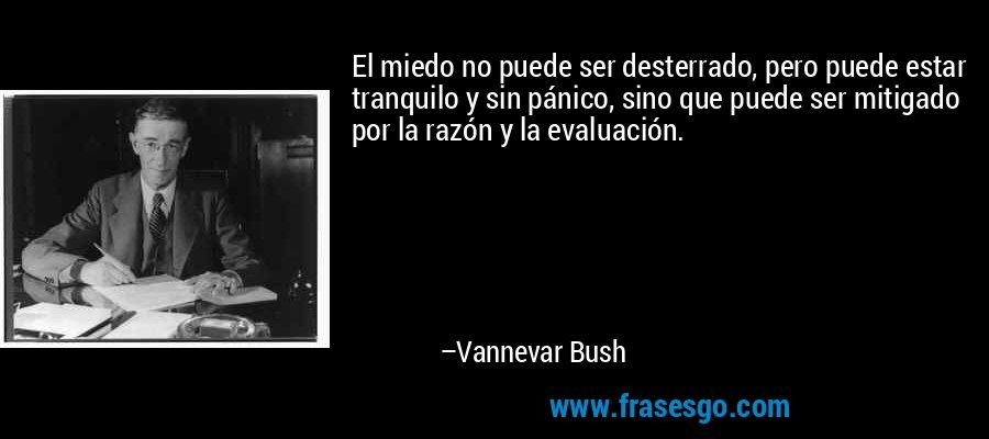 El miedo no puede ser desterrado, pero puede estar tranquilo y sin pánico, sino que puede ser mitigado por la razón y la evaluación. – Vannevar Bush