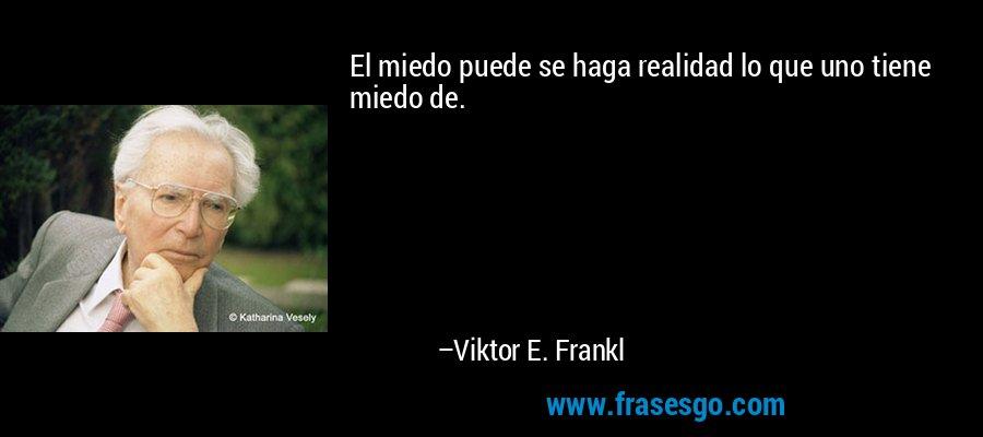 El miedo puede se haga realidad lo que uno tiene miedo de. – Viktor E. Frankl