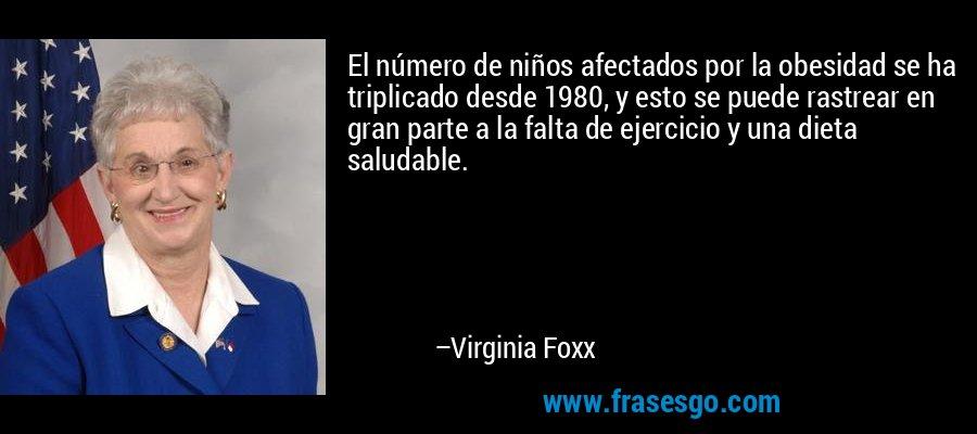 El número de niños afectados por la obesidad se ha triplicado desde 1980, y esto se puede rastrear en gran parte a la falta de ejercicio y una dieta saludable. – Virginia Foxx