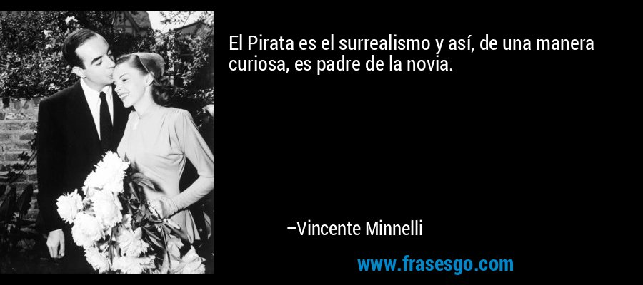El Pirata es el surrealismo y así, de una manera curiosa, es padre de la novia. – Vincente Minnelli