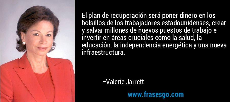 El plan de recuperación será poner dinero en los bolsillos de los trabajadores estadounidenses, crear y salvar millones de nuevos puestos de trabajo e invertir en áreas cruciales como la salud, la educación, la independencia energética y una nueva infraestructura. – Valerie Jarrett