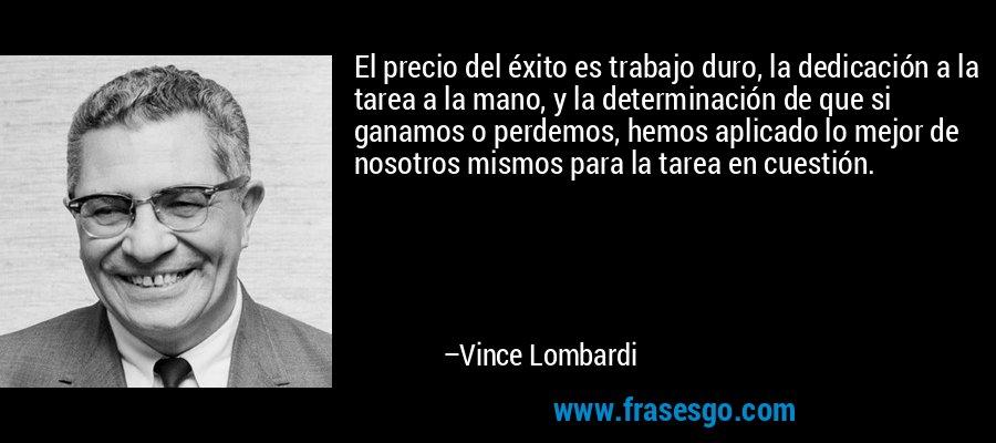 El precio del éxito es trabajo duro, la dedicación a la tarea a la mano, y la determinación de que si ganamos o perdemos, hemos aplicado lo mejor de nosotros mismos para la tarea en cuestión. – Vince Lombardi