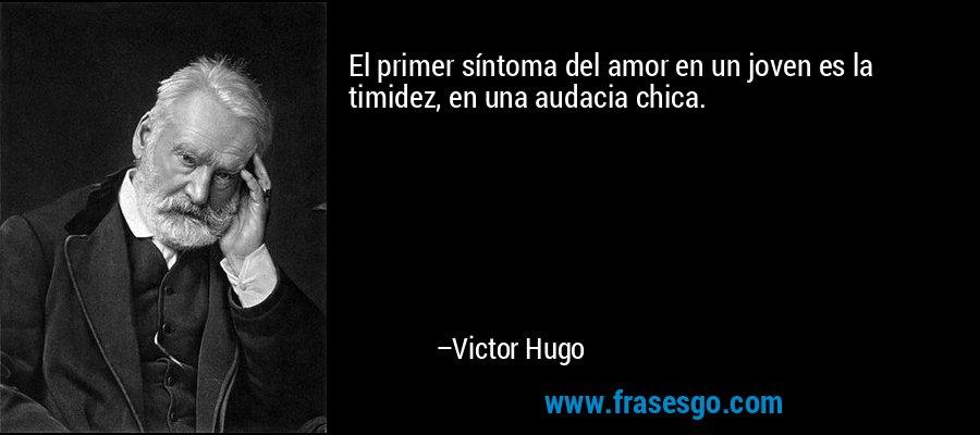 El primer síntoma del amor en un joven es la timidez, en una audacia chica. – Victor Hugo