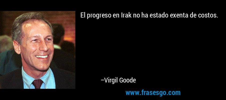 El progreso en Irak no ha estado exenta de costos. – Virgil Goode