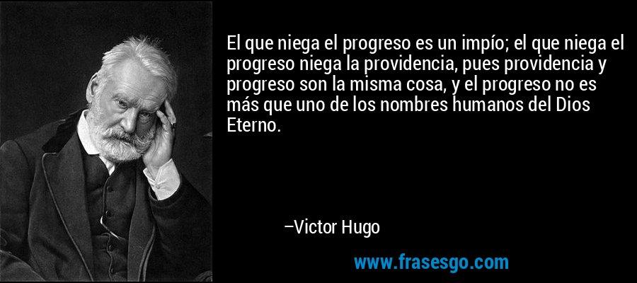 El que niega el progreso es un impío; el que niega el progreso niega la providencia, pues providencia y progreso son la misma cosa, y el progreso no es más que uno de los nombres humanos del Dios Eterno. – Victor Hugo