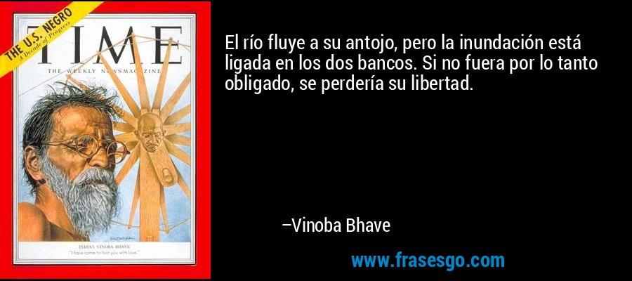 El río fluye a su antojo, pero la inundación está ligada en los dos bancos. Si no fuera por lo tanto obligado, se perdería su libertad. – Vinoba Bhave